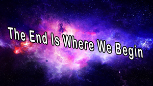 The End Is Where We Begin... by BloodLover2222