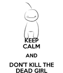 Keep Calm and Don't Kill The Dead Girl. by 8DragonTooth8