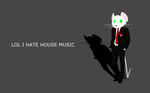 LOL I HATE HOUSE MUSIC by UP1TER