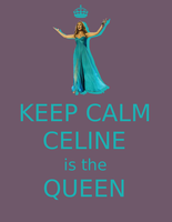 Keep calm Celine is the Queen by dovespirit