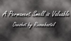 A Permanent Smell is Valuable by rinoaebastel