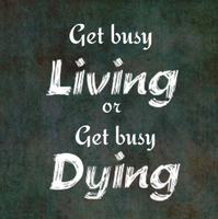 Get Busy Living Or Get Busy Dying by GhostOfAbbie