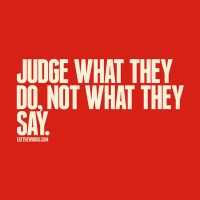 Judge what they do, not what they say. by eatthewords