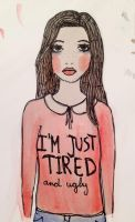 I'M JUST TIRED and ugly by JuliaJacobss