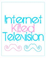 Internet Killed Television by 13Ghouls