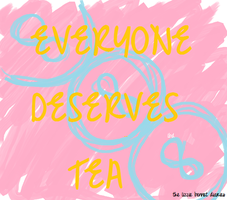everyone deserves tea by AstridGrace