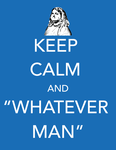 Keep Calm and Whatever Man by midenian-lostie
