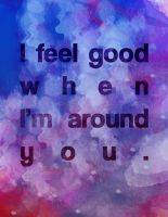 I feel good when I'm around you. by christinalx7