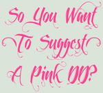 So You Want [To Suggest] A Pink DD? by pinkythepink