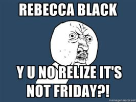Y U NO Rebecca Black by ShyGuy101