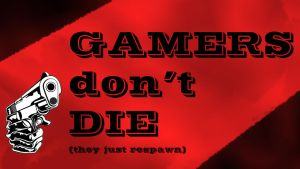 GAMERS DON'T DIE (they just respawn) by Quakenxt