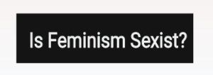 Is Feminism Sexist? by Chaser1992
