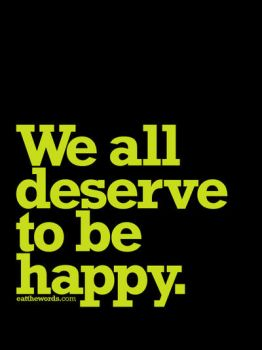 We all deserve to be happy. by eatthewords